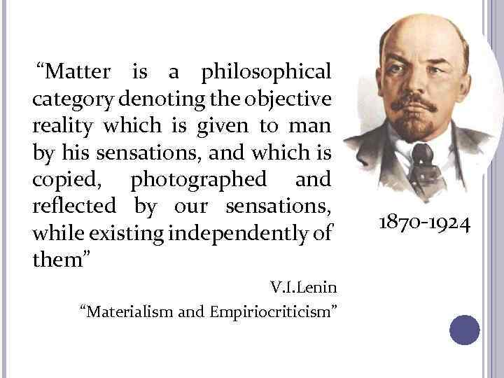 """Matter is a philosophical category denoting the objective reality which is given to man"