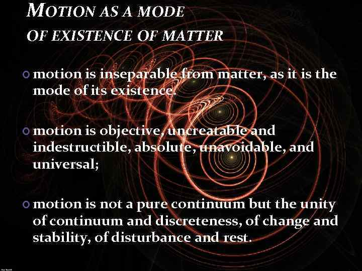 MOTION AS A MODE OF EXISTENCE OF MATTER motion is inseparable from matter, as