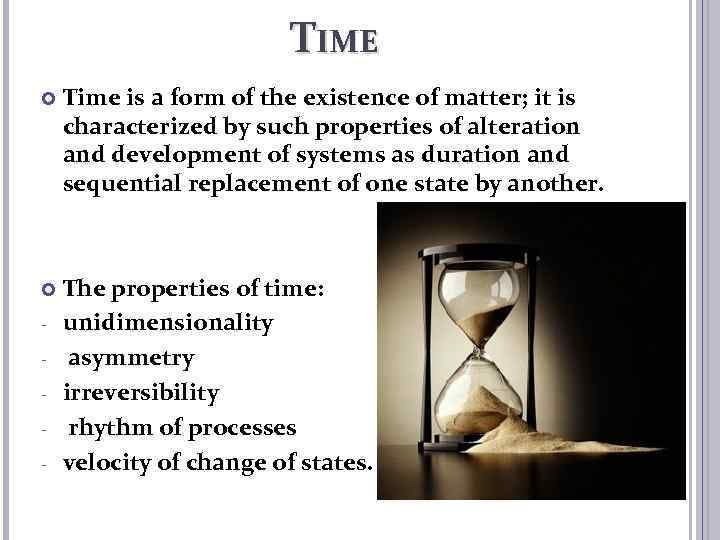 TIME Time is a form of the existence of matter; it is characterized by