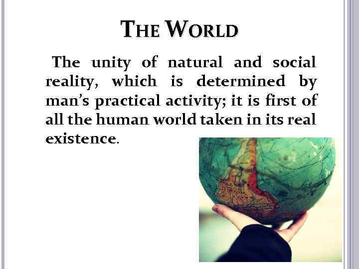 THE WORLD The unity of natural and social reality, which is determined by man's
