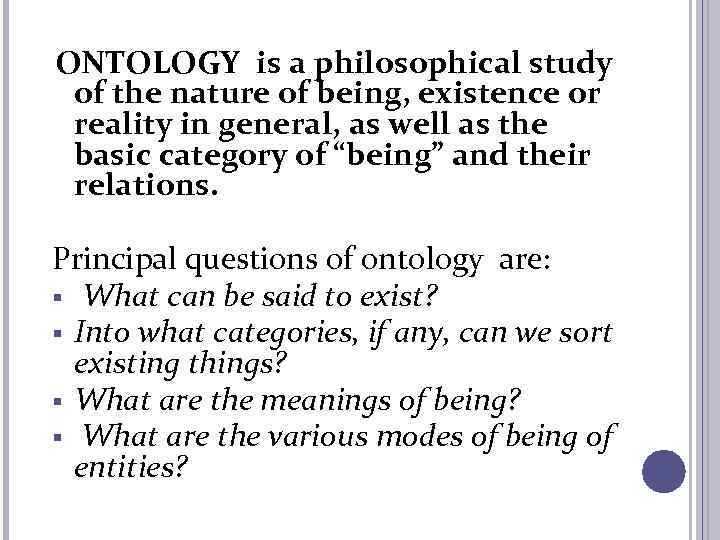 ONTOLOGY is a philosophical study of the nature of being, existence or reality in