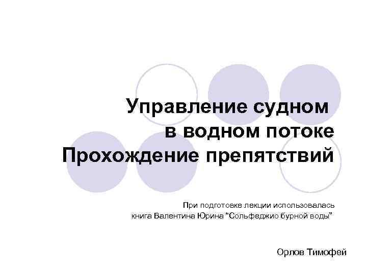 Управление судном в водном потоке Прохождение препятствий При подготовке лекции использовалась книга Валентина Юрина