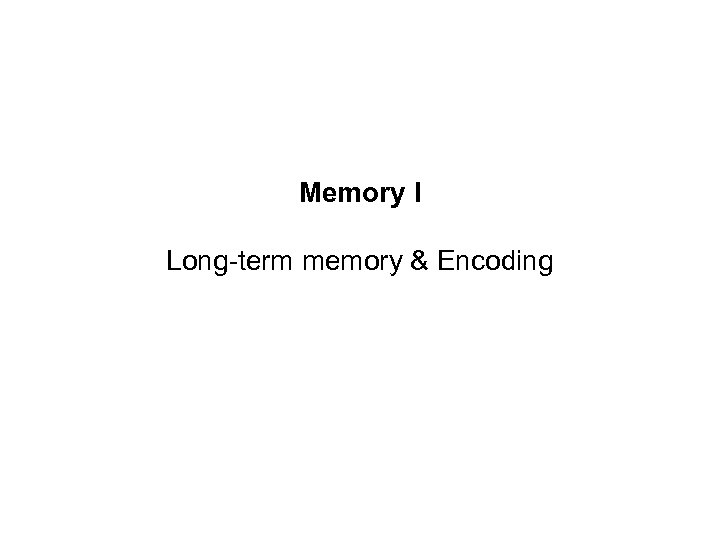 Memory I Long-term memory & Encoding