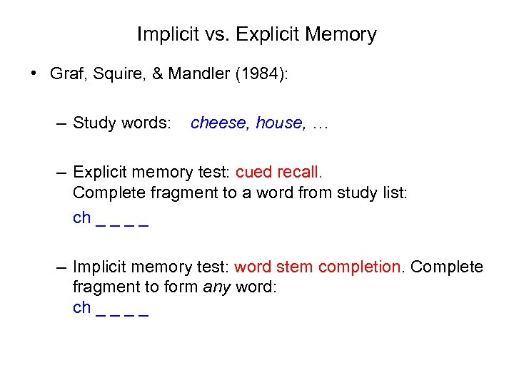 Implicit vs. Explicit Memory • Graf, Squire, & Mandler (1984): – Study words: cheese,