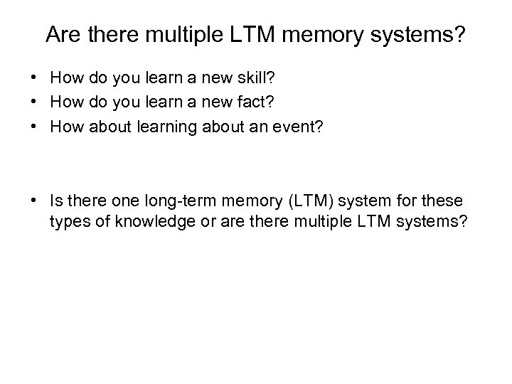 Are there multiple LTM memory systems? • How do you learn a new skill?