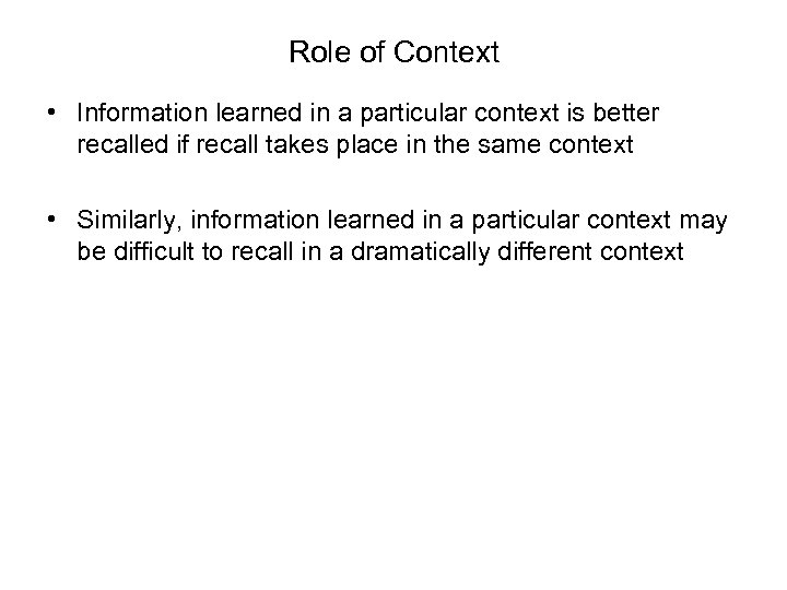 Role of Context • Information learned in a particular context is better recalled if