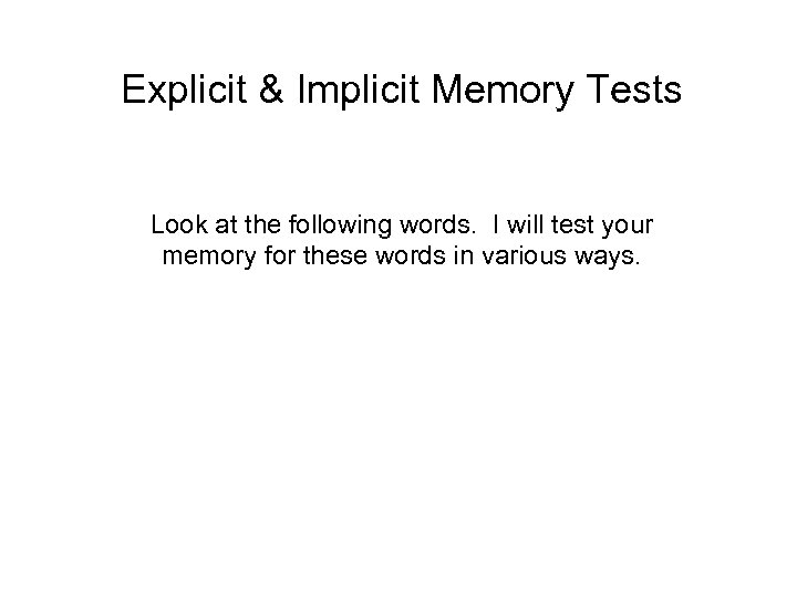 Explicit & Implicit Memory Tests Look at the following words. I will test your