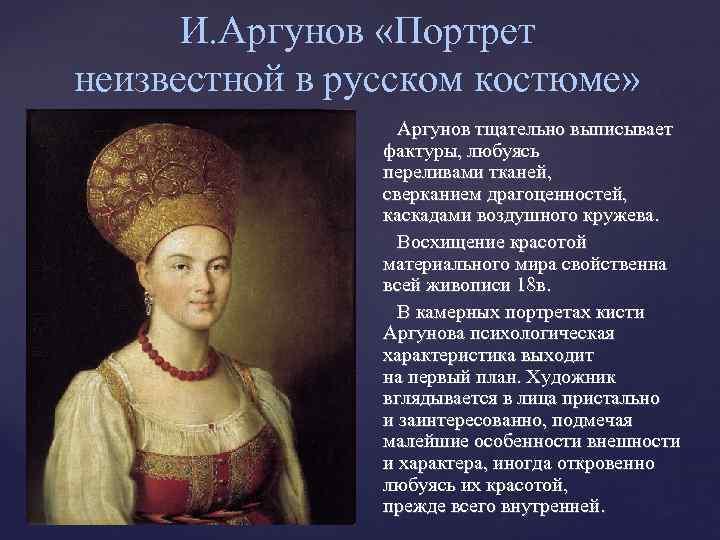 И. Аргунов «Портрет неизвестной в русском костюме» Аргунов тщательно выписывает фактуры, любуясь переливами тканей,
