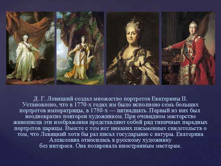 Д. Г. Левицкий создал множество портретов Екатерины II. Установлено, что в 1770 -х годах