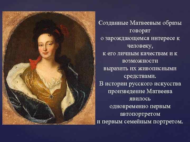 Созданные Матвеевым образы говорят о зарождающемся интересе к человеку, к его личным качествам и
