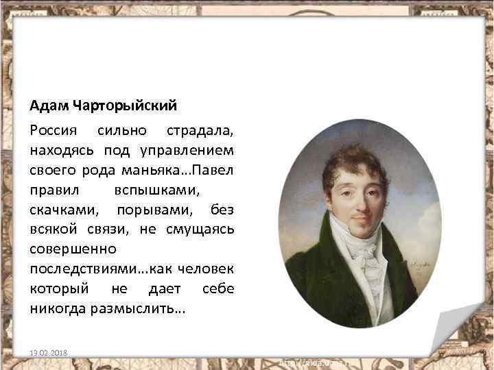 Адам Чарторыйский Россия сильно страдала, находясь под управлением своего рода маньяка…Павел правил вспышками, скачками,