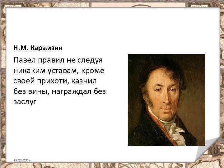 Н. М. Карамзин Павел правил не следуя никаким уставам, кроме своей прихоти, казнил без
