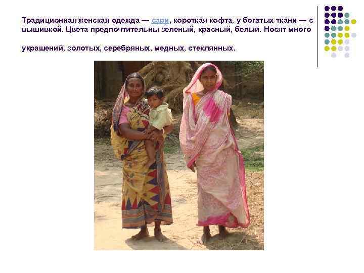 Традиционная женская одежда — сари, короткая кофта, у богатых ткани — с вышивкой. Цвета