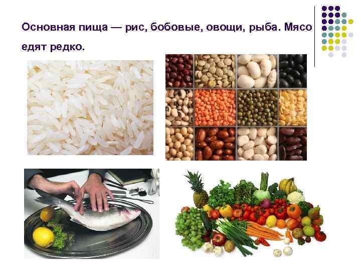 Основная пища — рис, бобовые, овощи, рыба. Мясо едят редко.