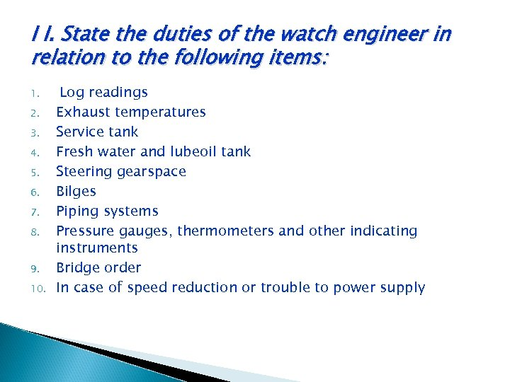 I I. State the duties of the watch engineer in relation to the following