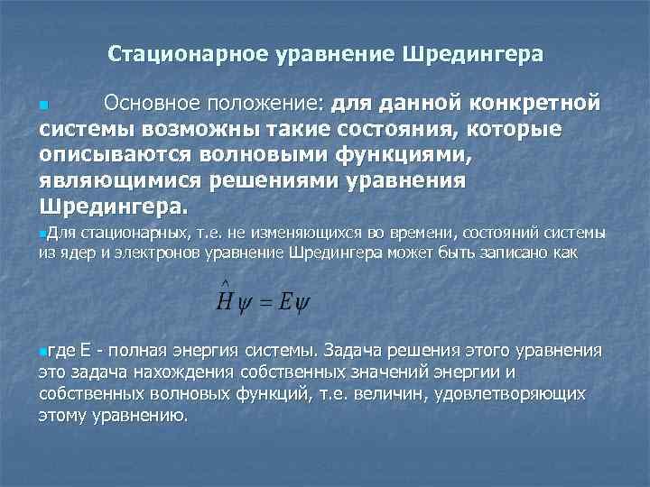 Стационарное уравнение Шредингера Основное положение: для данной конкретной системы возможны такие состояния, которые описываются