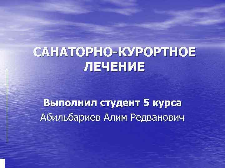 САНАТОРНО-КУРОРТНОЕ ЛЕЧЕНИЕ Выполнил студент 5 курса Абильбариев Алим Редванович