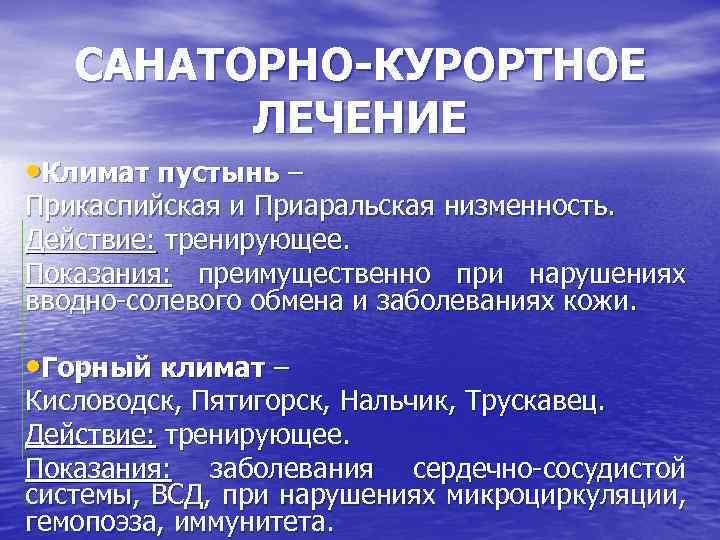 САНАТОРНО-КУРОРТНОЕ ЛЕЧЕНИЕ • Климат пустынь – Прикаспийская и Приаральская низменность. Действие: тренирующее. Показания: преимущественно