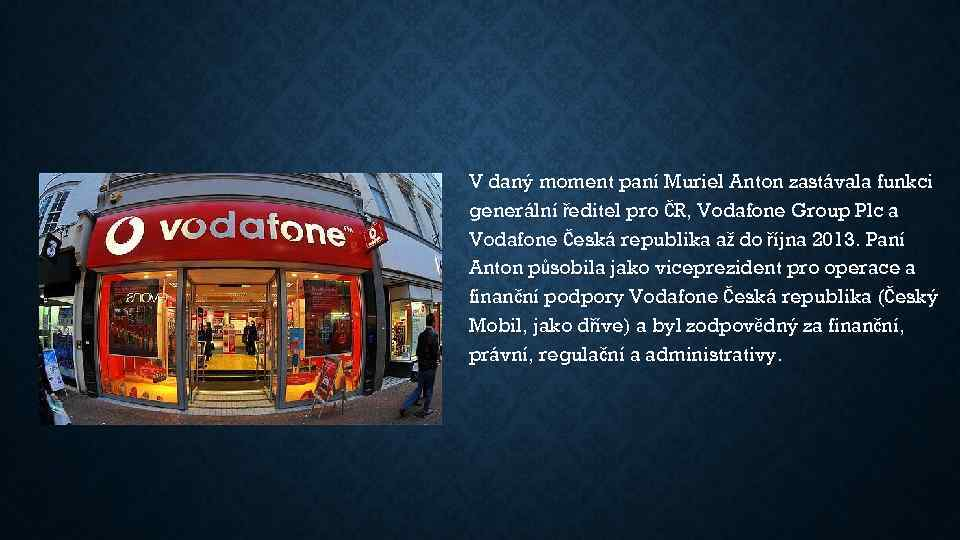 V daný moment paní Muriel Anton zastávala funkci generální ředitel pro ČR, Vodafone Group