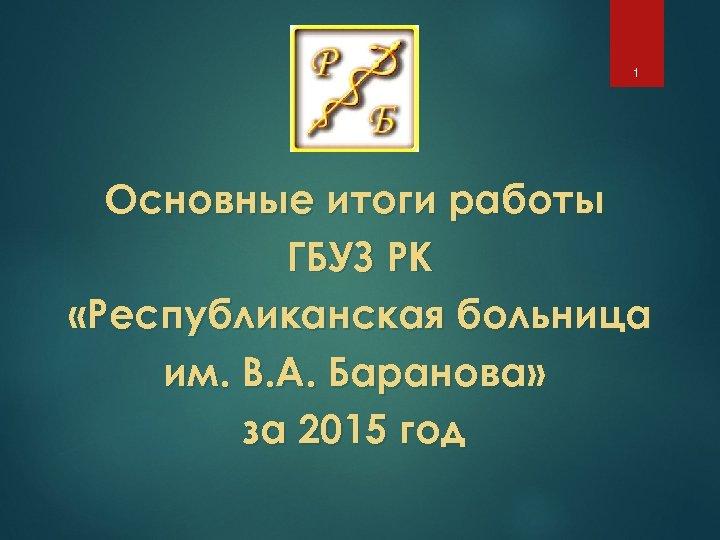 1 Основные итоги работы ГБУЗ РК «Республиканская больница им. В. А. Баранова» за 2015