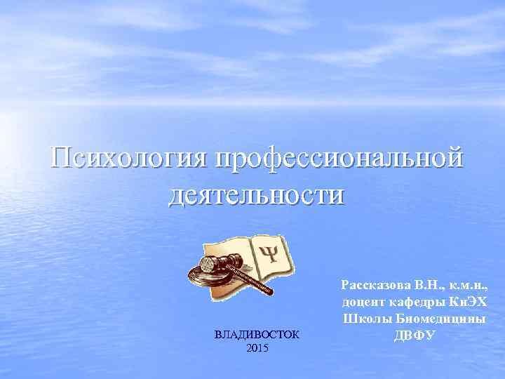 Психология профессиональной деятельности ВЛАДИВОСТОК 2015 Рассказова В. Н. , к. м. н. , доцент