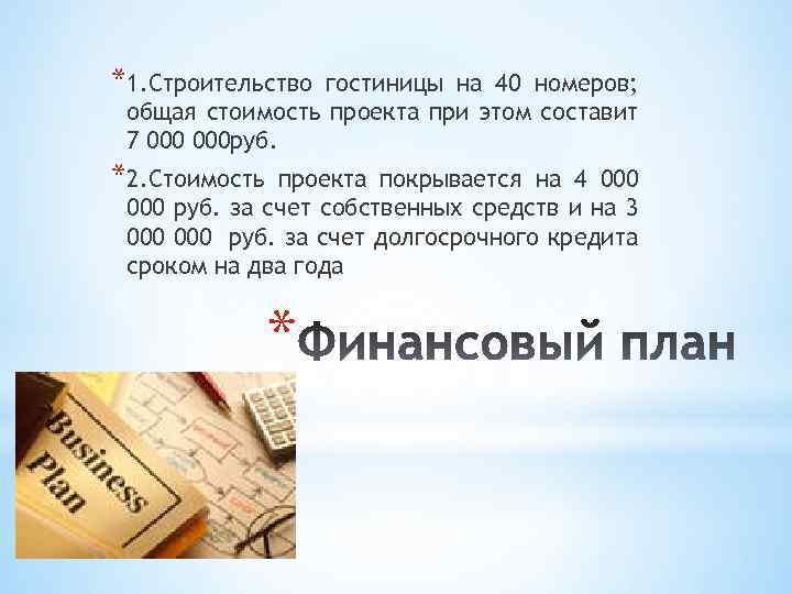 *1. Строительство гостиницы на 40 номеров; общая стоимость проекта при этом составит 7 000
