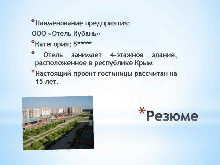 *Наименование предприятия: ООО «Отель Кубань» *Категория: 5***** * Отель занимает 4 -этажное здание, расположенное