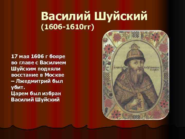 Василий Шуйский (1606 -1610 гг) 17 мая 1606 г бояре во главе с Василием