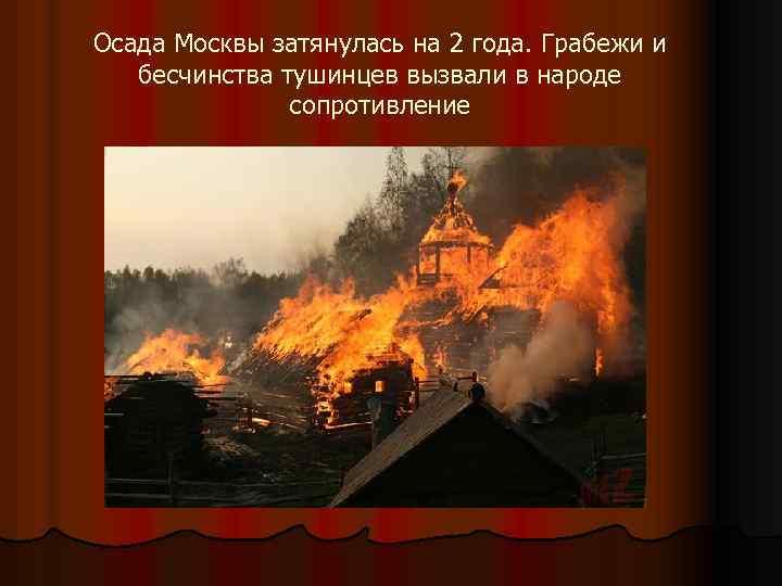 Осада Москвы затянулась на 2 года. Грабежи и бесчинства тушинцев вызвали в народе сопротивление