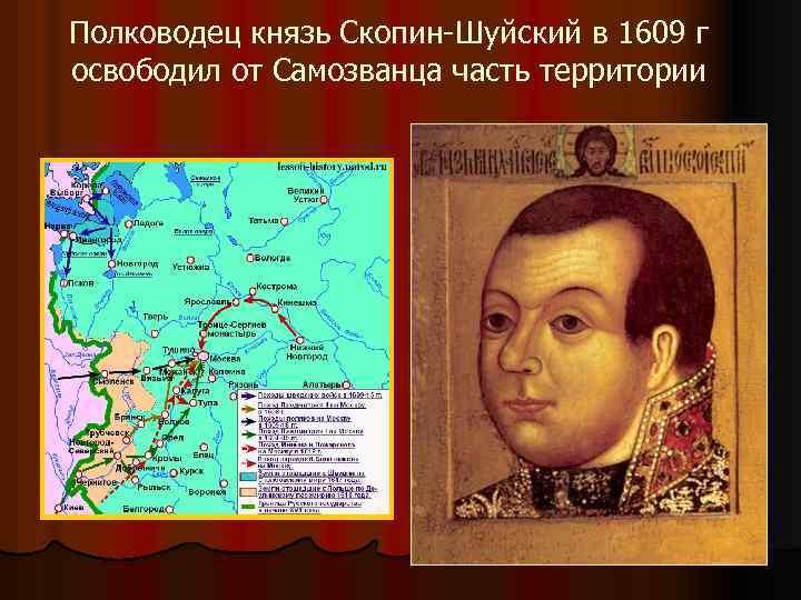 Полководец князь Скопин-Шуйский в 1609 г освободил от Самозванца часть территории