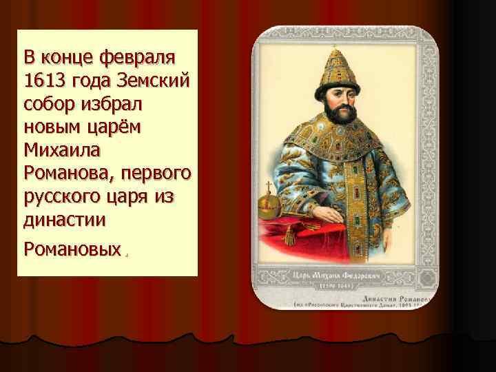 В конце февраля 1613 года Земский собор избрал новым царём Михаила Романова, первого русского