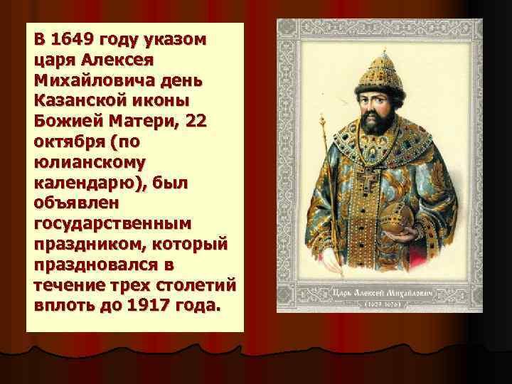 В 1649 году указом царя Алексея Михайловича день Казанской иконы Божией Матери, 22 октября