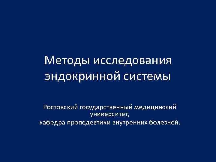 Методы исследования эндокринной системы Ростовский государственный медицинский университет, кафедра пропедевтики внутренних болезней,