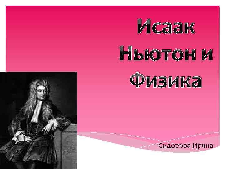 Исаак Ньютон и Физика Сидорова Ирина