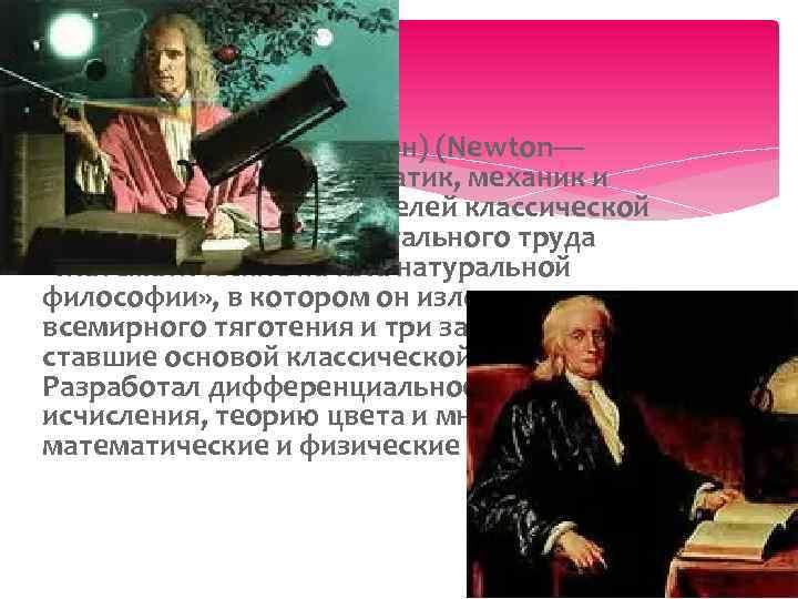 Исаа к Нью тон (или Ньюто н) (Newton— английский физик, математик, механик и астроном,