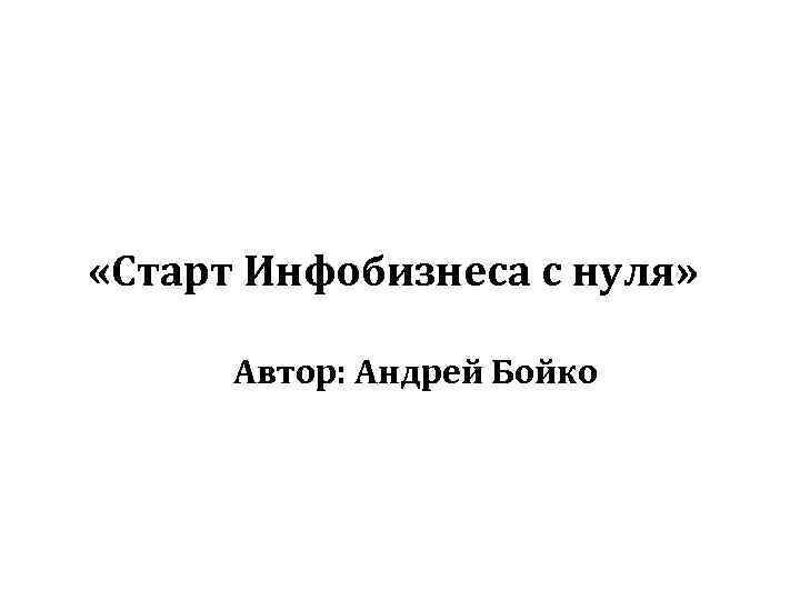 «Старт Инфобизнеса с нуля» Автор: Андрей Бойко