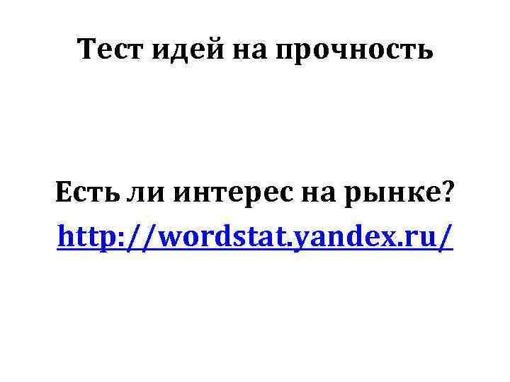 Тест идей на прочность Есть ли интерес на рынке? http: //wordstat. yandex. ru/
