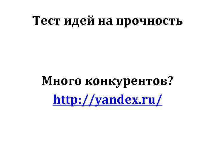 Тест идей на прочность Много конкурентов? http: //yandex. ru/
