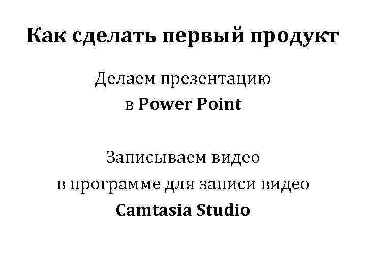 Как сделать первый продукт Делаем презентацию в Power Point Записываем видео в программе для