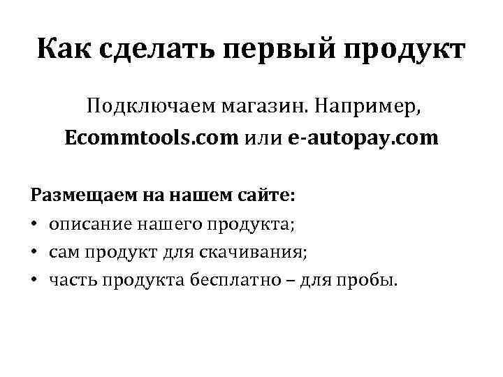 Как сделать первый продукт Подключаем магазин. Например, Ecommtools. com или e-autopay. com Размещаем на