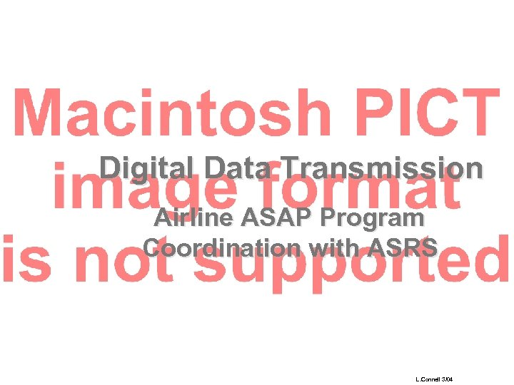 Digital Data Transmission Airline ASAP Program Coordination with ASRS L. Connell 3/04