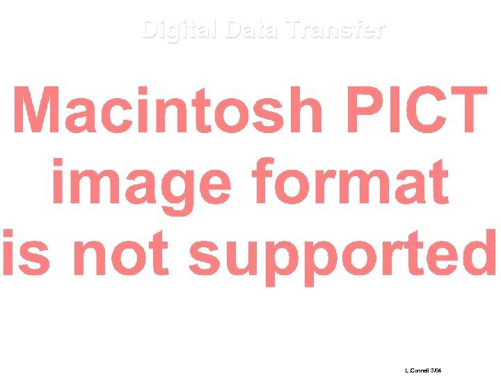 Digital Data Transfer L. Connell 3/04