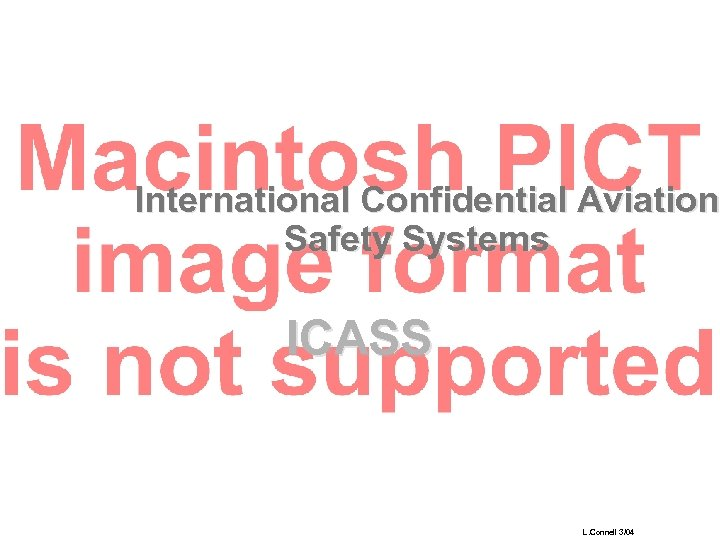 International Confidential Aviation Safety Systems ICASS L. Connell 3/04