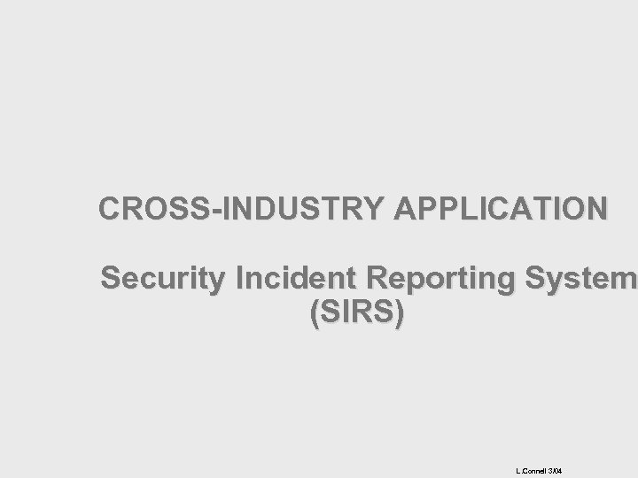 CROSS-INDUSTRY APPLICATION Security Incident Reporting System (SIRS) L. Connell 3/04