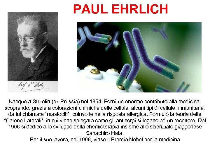 PAUL EHRLICH Nacque a Strzelin (ex Prussia) nel 1854. Fornì un enorme contributo alla