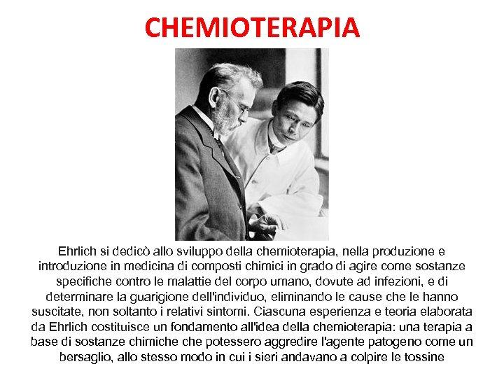 CHEMIOTERAPIA Ehrlich si dedicò allo sviluppo della chemioterapia, nella produzione e introduzione in medicina