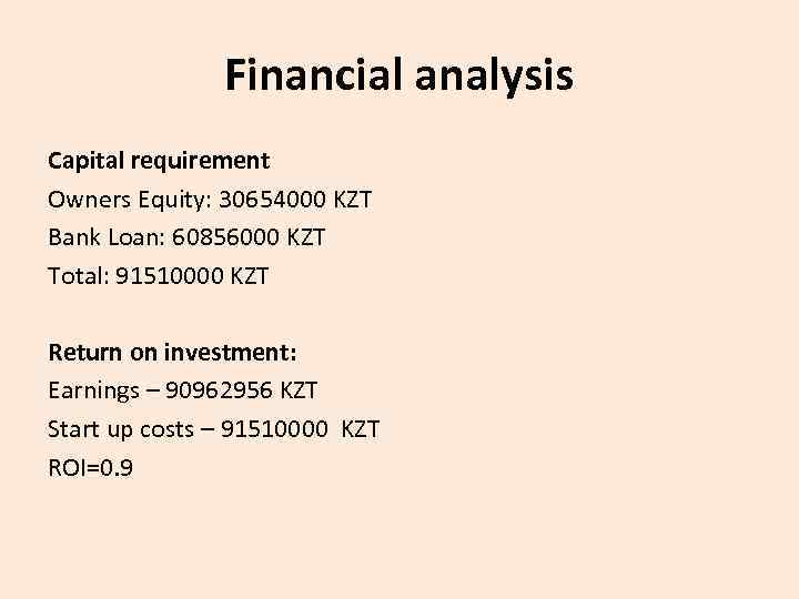 Financial analysis Capital requirement Owners Equity: 30654000 KZT Bank Loan: 60856000 KZT Total: 91510000
