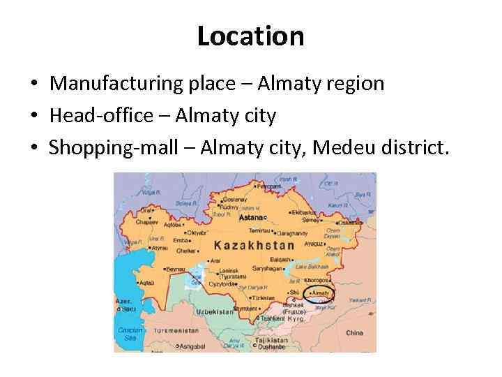 Location • Manufacturing place – Almaty region • Head-office – Almaty city • Shopping-mall