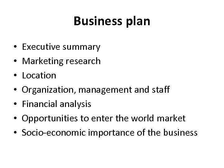Business plan • • Executive summary Marketing research Location Organization, management and staff Financial