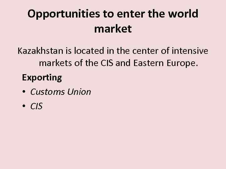 Opportunities to enter the world market Kazakhstan is located in the center of intensive